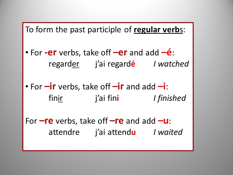 To form the past participle of regular verbs: For -er verbs, take off –er and add –é : regarderjai regardéI watched For –ir verbs, take off –ir and ad