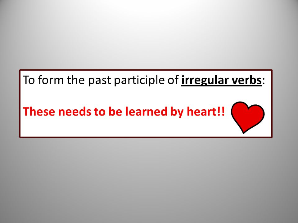 To form the past participle of irregular verbs: These needs to be learned by heart!!