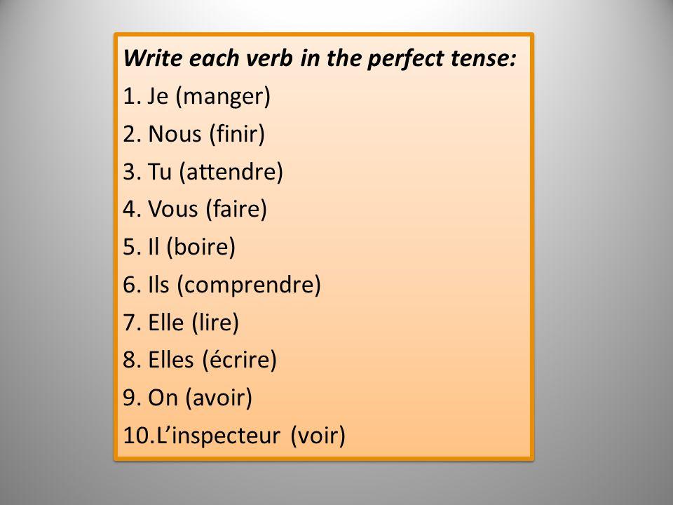 Write each verb in the perfect tense: 1.Je (manger) 2.Nous (finir) 3.Tu (attendre) 4.Vous (faire) 5.Il (boire) 6.Ils (comprendre) 7.Elle (lire) 8.Elle
