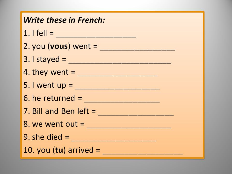 Write these in French: 1.I fell = __________________ 2.you (vous) went = _________________ 3.I stayed = _______________________ 4.they went = __________________ 5.I went up = ___________________ 6.he returned = _________________ 7.Bill and Ben left = _________________ 8.we went out = ___________________ 9.she died = ___________________ 10.
