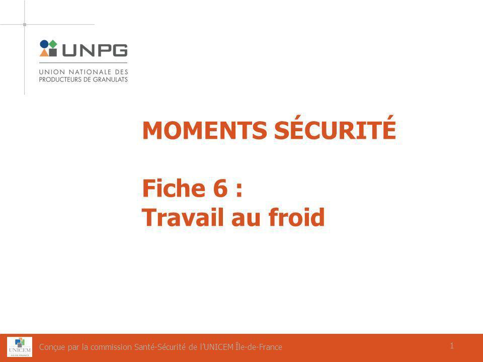 1 MOMENTS SÉCURITÉ Fiche 6 : Travail au froid 1 Conçue par la commission Santé-Sécurité de lUNICEM Île-de-France