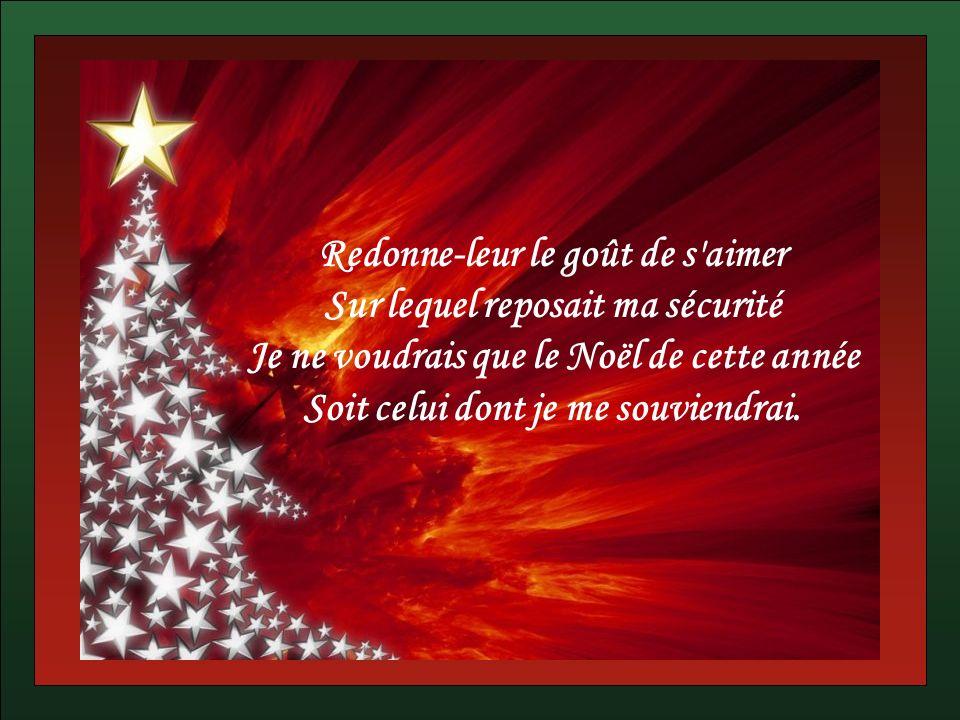 Redonne-leur le goût de s aimer Sur lequel reposait ma sécurité Je ne voudrais que le Noël de cette année Soit celui dont je me souviendrai.