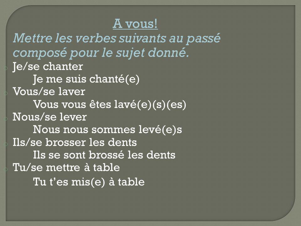 A vous! Mettre les verbes suivants au passé composé pour le sujet donné. o Je/se chanter Je me suis chanté(e) o Vous/se laver Vous vous êtes lavé(e)(s