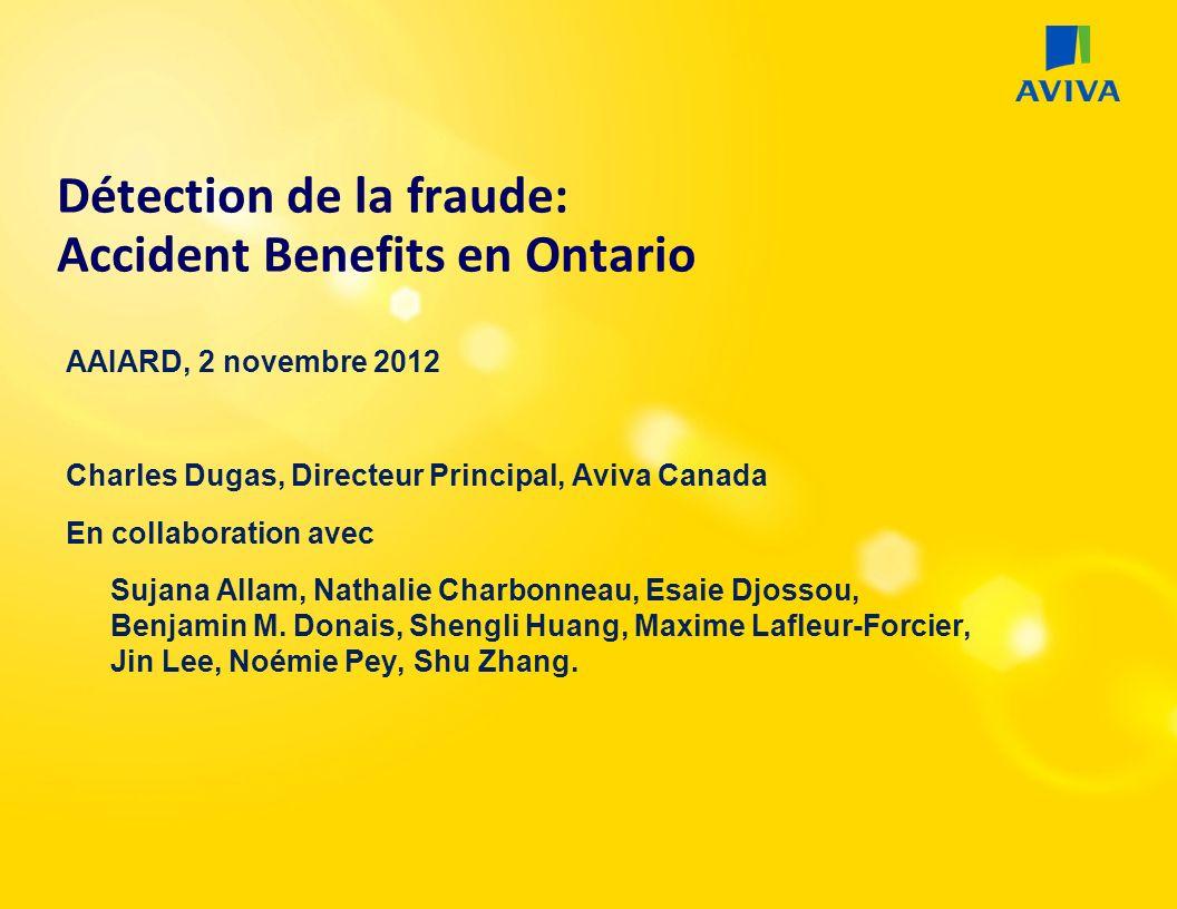 Détection de la fraude: Accident Benefits en Ontario AAIARD, 2 novembre 2012 Charles Dugas, Directeur Principal, Aviva Canada En collaboration avec Sujana Allam, Nathalie Charbonneau, Esaie Djossou, Benjamin M.