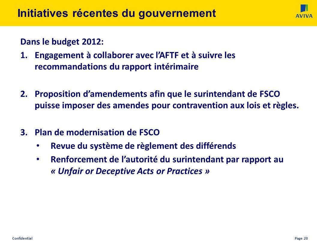 ConfidentialPage 20 Initiatives récentes du gouvernement Dans le budget 2012: 1.Engagement à collaborer avec lAFTF et à suivre les recommandations du rapport intérimaire 2.Proposition damendements afin que le surintendant de FSCO puisse imposer des amendes pour contravention aux lois et règles.