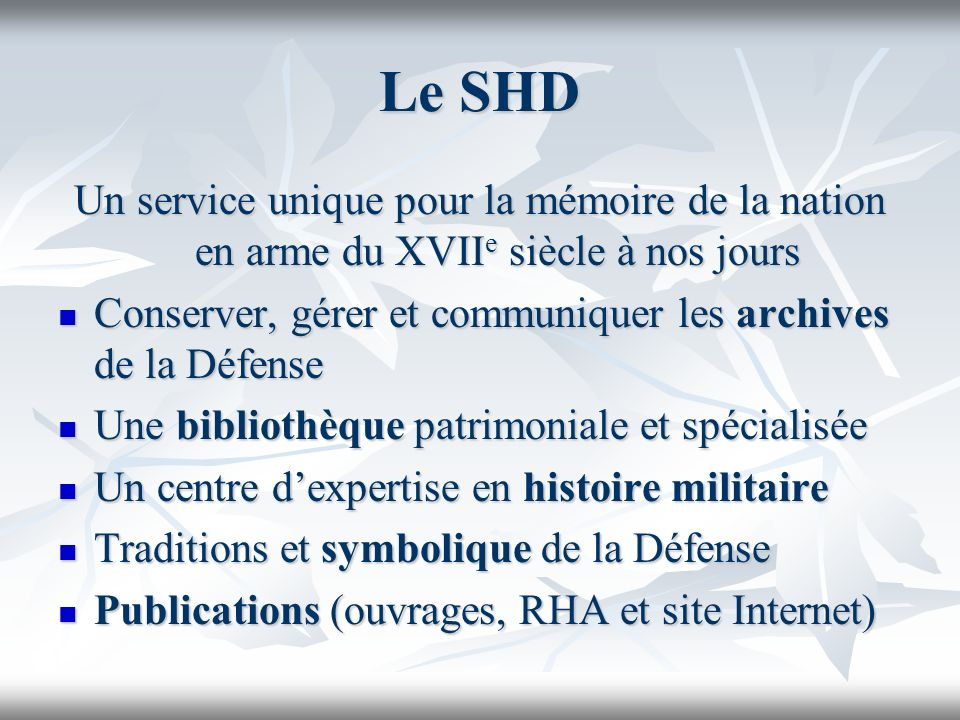 Le SHD Un service unique pour la mémoire de la nation en arme du XVII e siècle à nos jours Conserver, gérer et communiquer les archives de la Défense