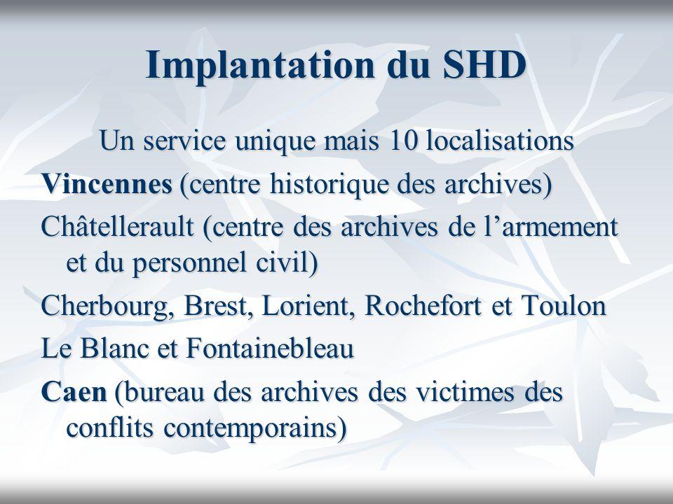 Implantation du SHD Un service unique mais 10 localisations Vincennes (centre historique des archives) Châtellerault (centre des archives de larmement