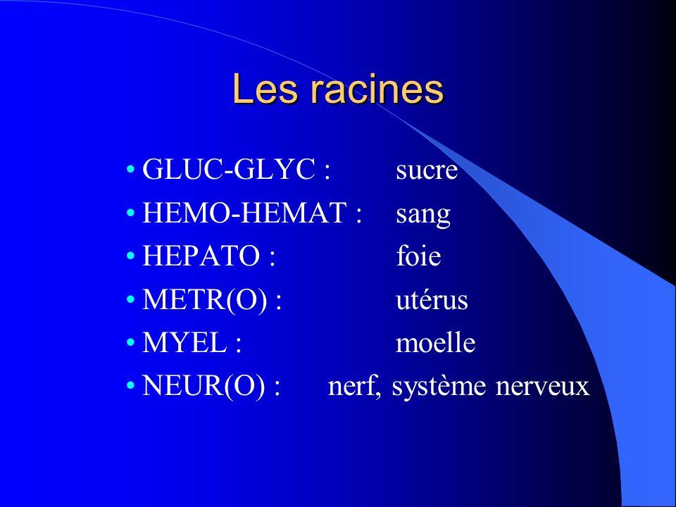 Les racines GLUC-GLYC : sucre HEMO-HEMAT : sang HEPATO : foie METR(O) : utérus MYEL : moelle NEUR(O) : nerf, système nerveux