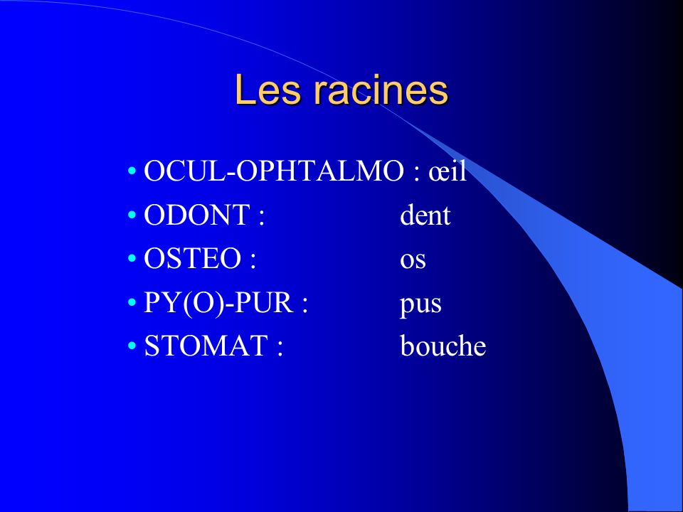 Les racines OCUL-OPHTALMO : œil ODONT : dent OSTEO : os PY(O)-PUR : pus STOMAT : bouche