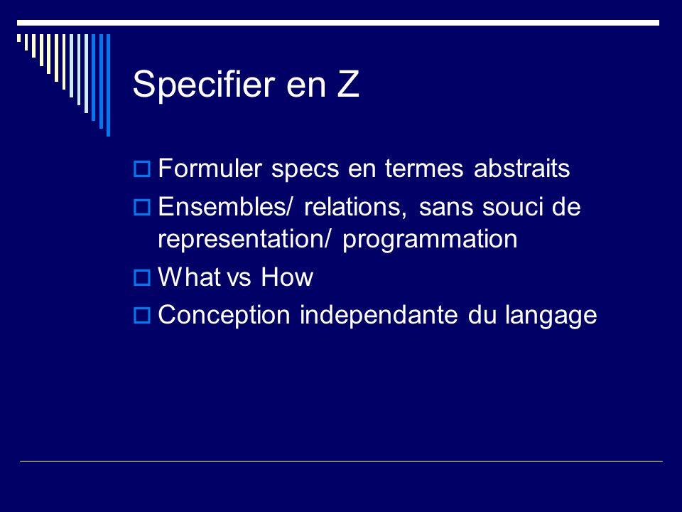 Specifier en Z Formuler specs en termes abstraits Ensembles/ relations, sans souci de representation/ programmation What vs How Conception independant