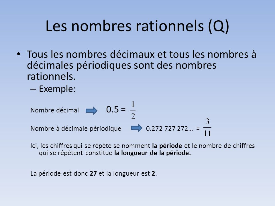Les nombres rationnels (Q) Tous les nombres décimaux et tous les nombres à décimales périodiques sont des nombres rationnels. – Exemple: Nombre décima
