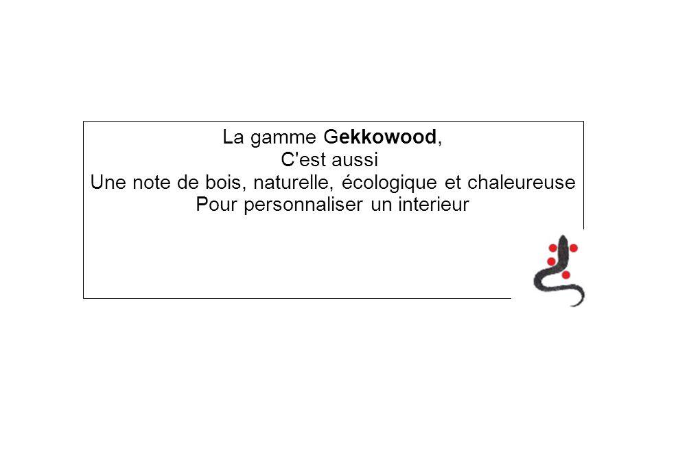 La gamme Gekkowood, C'est aussi Une note de bois, naturelle, écologique et chaleureuse Pour personnaliser un interieur