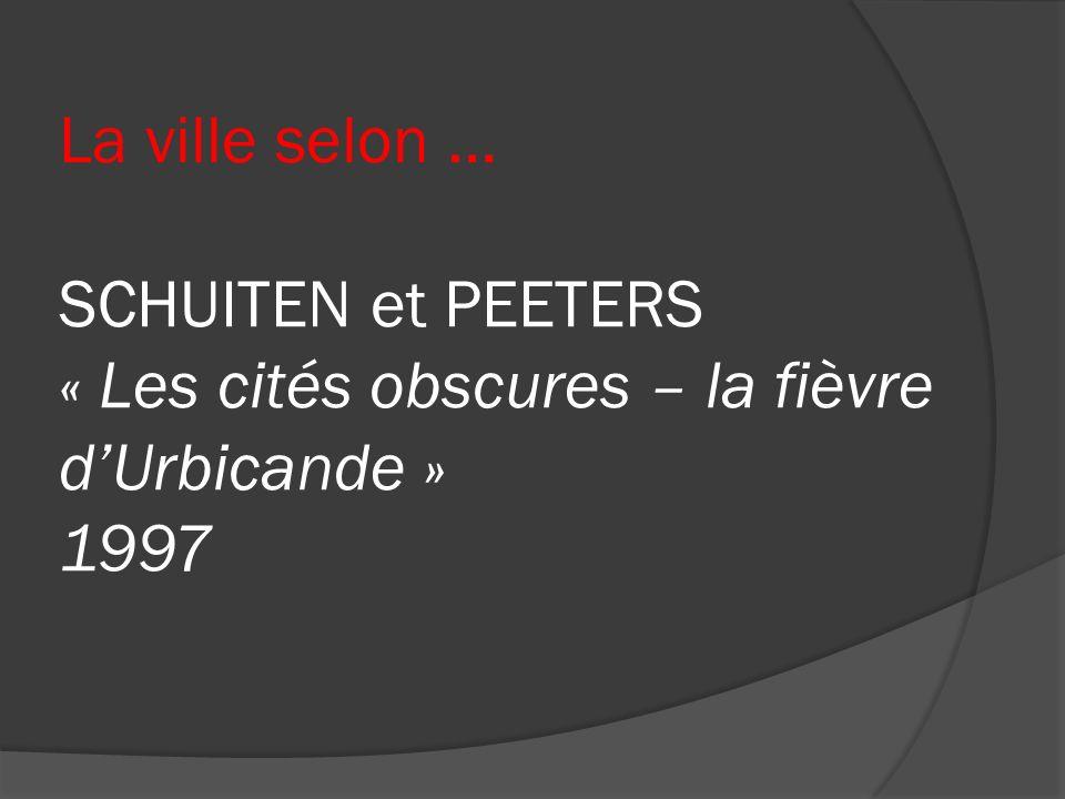 La ville selon … SCHUITEN et PEETERS « Les cités obscures – la fièvre dUrbicande » 1997