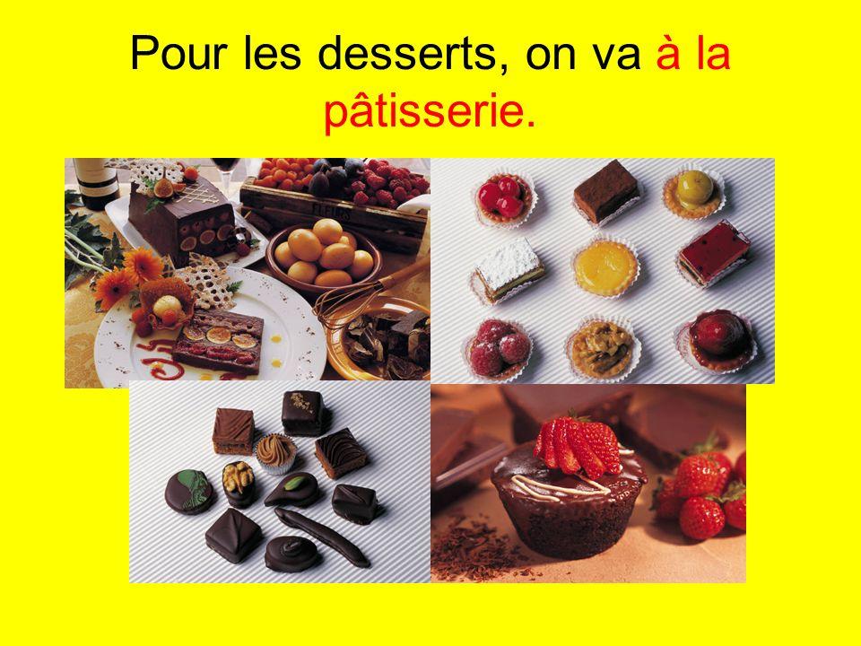 Pour les desserts, on va à la pâtisserie.