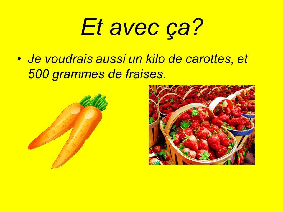 Et avec ça? Je voudrais aussi un kilo de carottes, et 500 grammes de fraises.