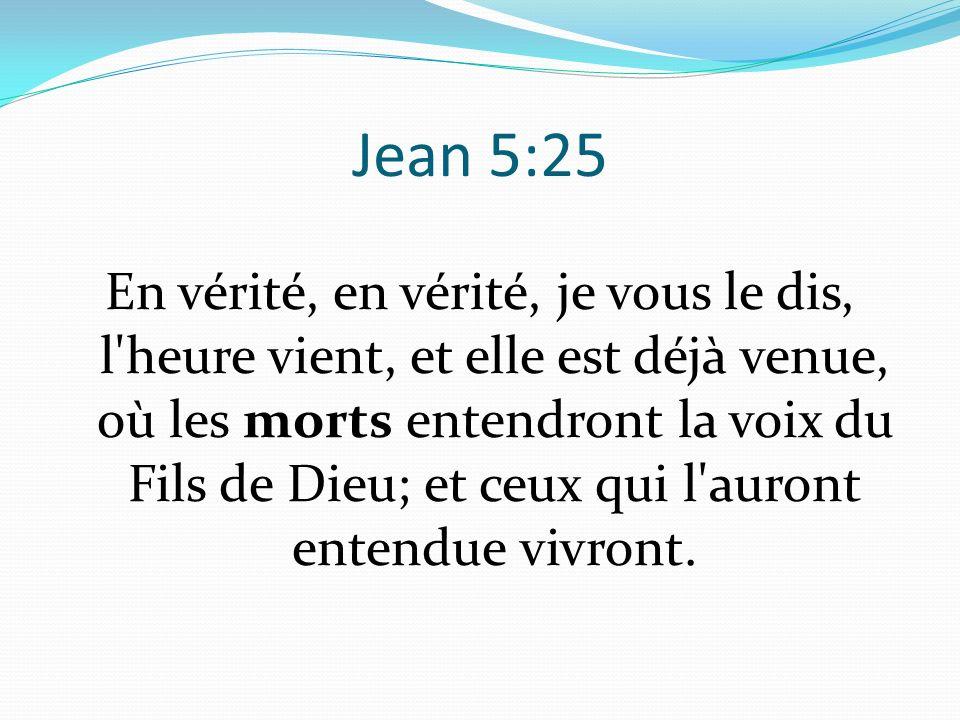 Jean 5:25 En vérité, en vérité, je vous le dis, l heure vient, et elle est déjà venue, où les morts entendront la voix du Fils de Dieu; et ceux qui l auront entendue vivront.