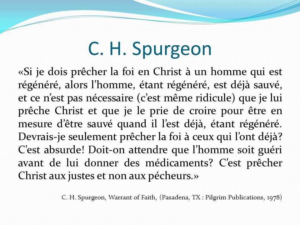 C. H. Spurgeon «Si je dois prêcher la foi en Christ à un homme qui est régénéré, alors lhomme, étant régénéré, est déjà sauvé, et ce nest pas nécessai