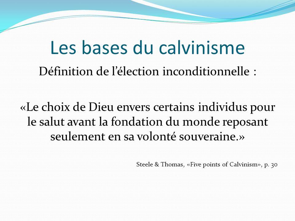 Les bases du calvinisme Définition de lélection inconditionnelle : «Le choix de Dieu envers certains individus pour le salut avant la fondation du monde reposant seulement en sa volonté souveraine.» Steele & Thomas, «Five points of Calvinism», p.