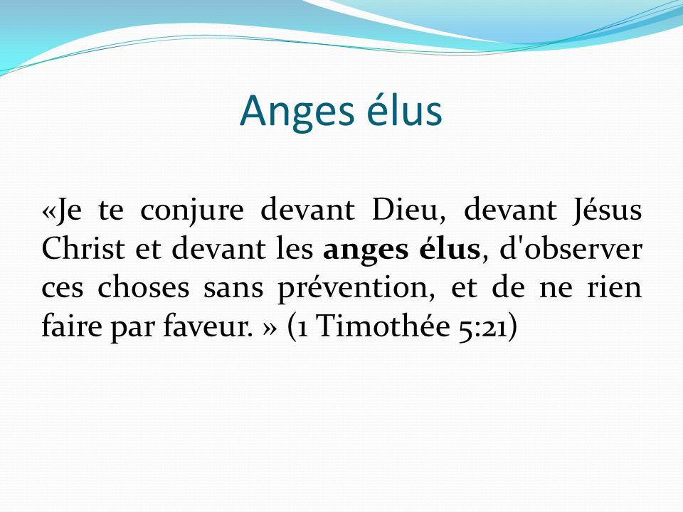 Anges élus «Je te conjure devant Dieu, devant Jésus Christ et devant les anges élus, d observer ces choses sans prévention, et de ne rien faire par faveur.
