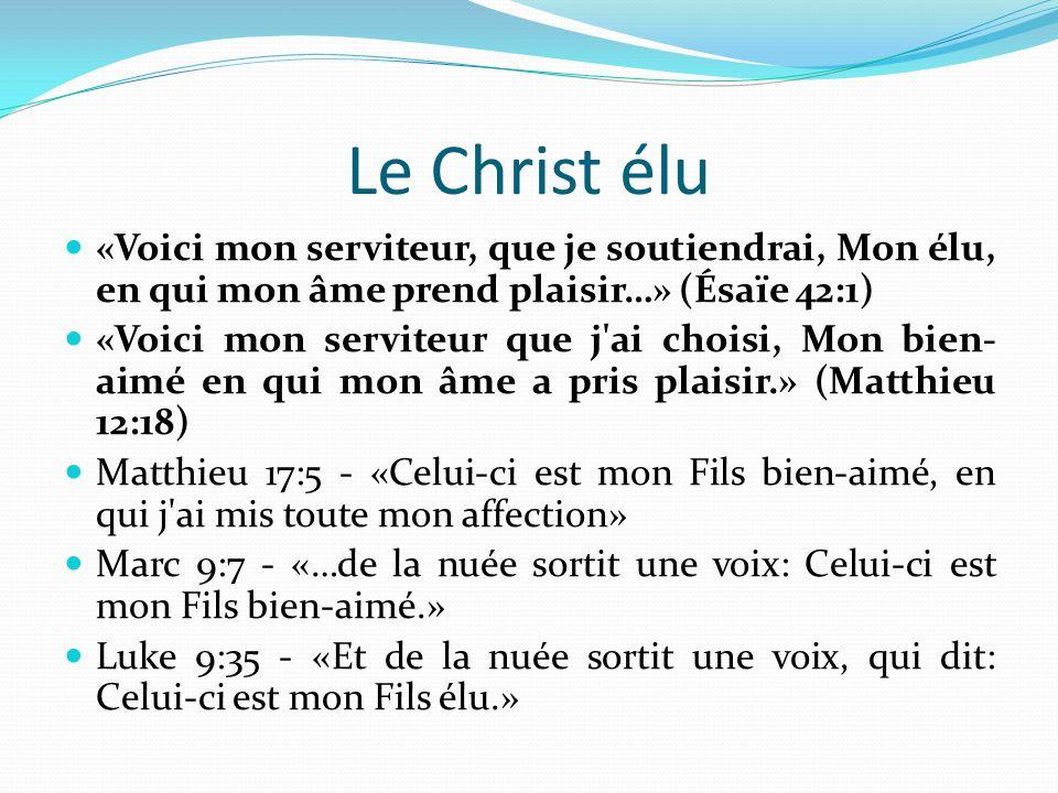 Le Christ élu «Voici mon serviteur, que je soutiendrai, Mon élu, en qui mon âme prend plaisir…» (Ésaïe 42:1) «Voici mon serviteur que j ai choisi, Mon bien- aimé en qui mon âme a pris plaisir.» (Matthieu 12:18) Matthieu 17:5 - «Celui-ci est mon Fils bien-aimé, en qui j ai mis toute mon affection» Marc 9:7 - «…de la nuée sortit une voix: Celui-ci est mon Fils bien-aimé.» Luke 9:35 - «Et de la nuée sortit une voix, qui dit: Celui-ci est mon Fils élu.»