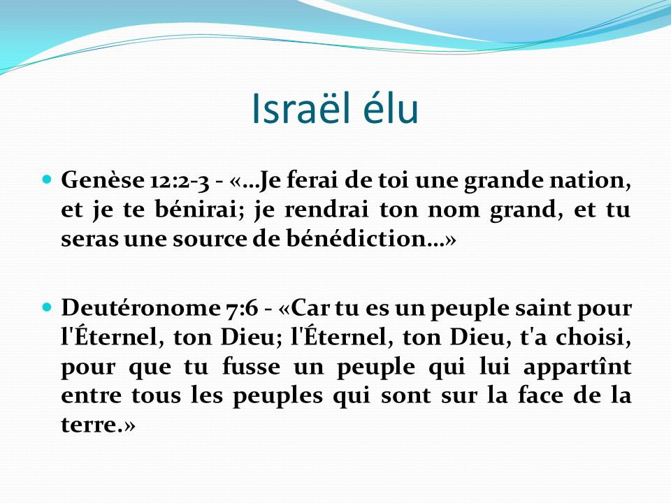 Israël élu Genèse 12:2-3 - «…Je ferai de toi une grande nation, et je te bénirai; je rendrai ton nom grand, et tu seras une source de bénédiction…» Deutéronome 7:6 - «Car tu es un peuple saint pour l Éternel, ton Dieu; l Éternel, ton Dieu, t a choisi, pour que tu fusse un peuple qui lui appartînt entre tous les peuples qui sont sur la face de la terre.»