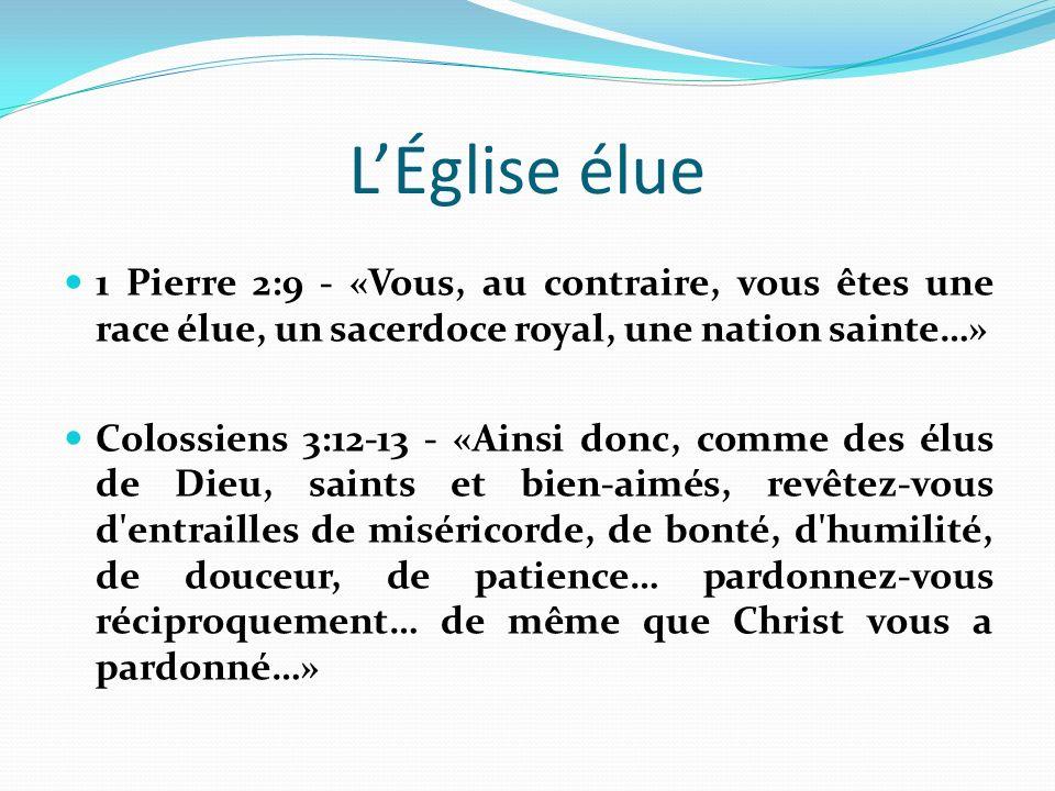 LÉglise élue 1 Pierre 2:9 - «Vous, au contraire, vous êtes une race élue, un sacerdoce royal, une nation sainte…» Colossiens 3:12-13 - «Ainsi donc, comme des élus de Dieu, saints et bien-aimés, revêtez-vous d entrailles de miséricorde, de bonté, d humilité, de douceur, de patience… pardonnez-vous réciproquement… de même que Christ vous a pardonné…»