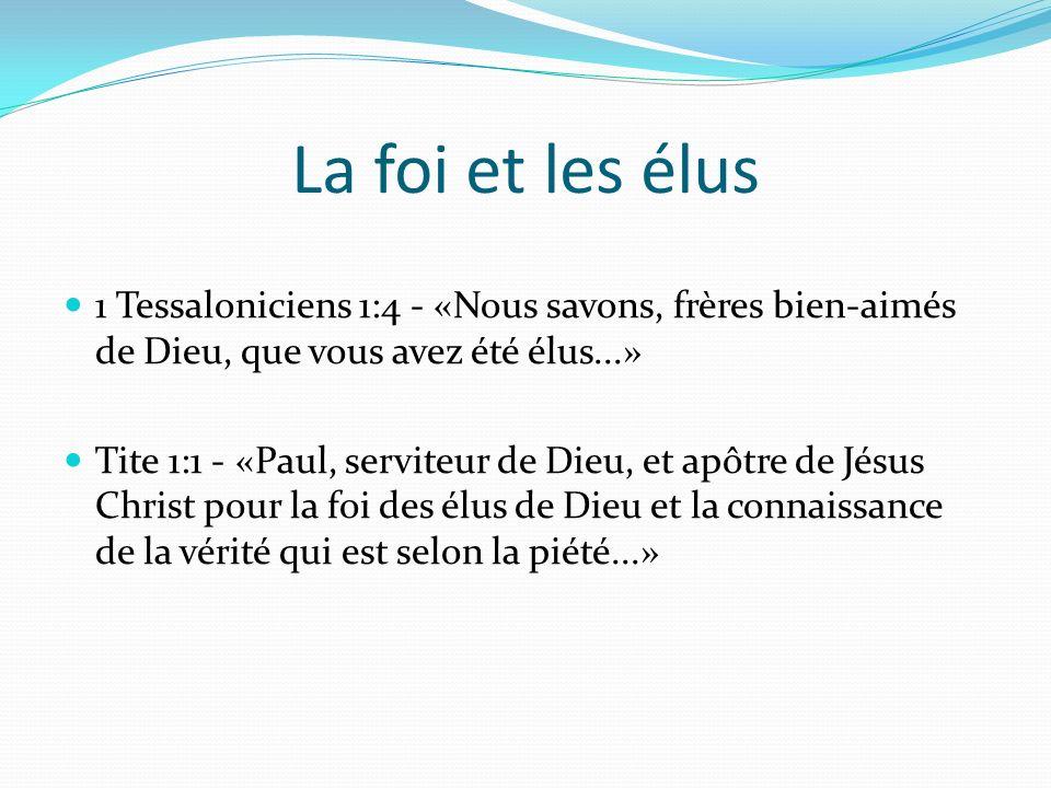 La foi et les élus 1 Tessaloniciens 1:4 - «Nous savons, frères bien-aimés de Dieu, que vous avez été élus...» Tite 1:1 - «Paul, serviteur de Dieu, et apôtre de Jésus Christ pour la foi des élus de Dieu et la connaissance de la vérité qui est selon la piété...»