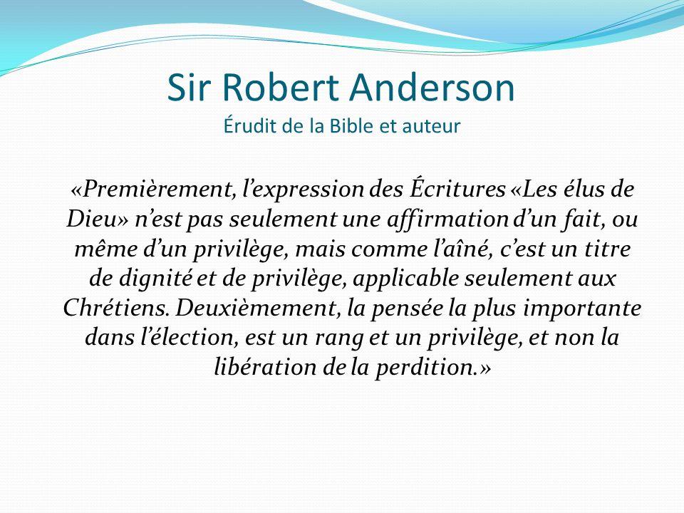 Sir Robert Anderson Érudit de la Bible et auteur «Premièrement, lexpression des Écritures «Les élus de Dieu» nest pas seulement une affirmation dun fait, ou même dun privilège, mais comme laîné, cest un titre de dignité et de privilège, applicable seulement aux Chrétiens.