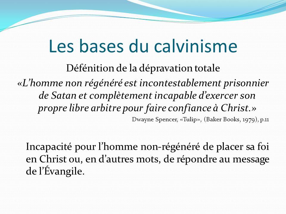 Les bases du calvinisme Défénition de la dépravation totale «Lhomme non régénéré est incontestablement prisonnier de Satan et complètement incapable d