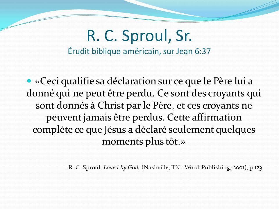 R. C. Sproul, Sr. Érudit biblique américain, sur Jean 6:37 «Ceci qualifie sa déclaration sur ce que le Père lui a donné qui ne peut être perdu. Ce son