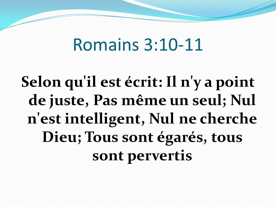 Romains 3:10-11 Selon qu'il est écrit: Il n'y a point de juste, Pas même un seul; Nul n'est intelligent, Nul ne cherche Dieu; Tous sont égarés, tous s