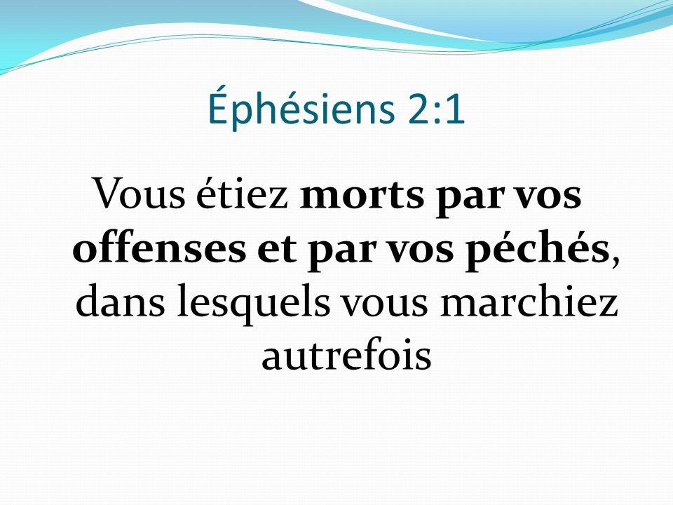 Éphésiens 2:1 Vous étiez morts par vos offenses et par vos péchés, dans lesquels vous marchiez autrefois