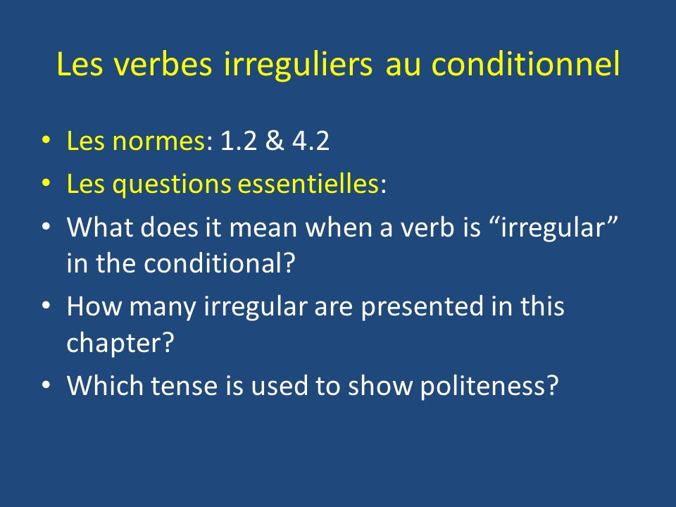 Les verbes irreguliers au conditionnel Les normes: 1.2 & 4.2 Les questions essentielles: What does it mean when a verb is irregular in the conditional