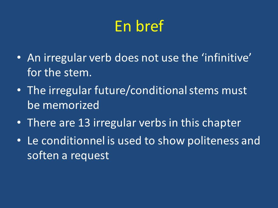 En bref An irregular verb does not use the infinitive for the stem. The irregular future/conditional stems must be memorized There are 13 irregular ve