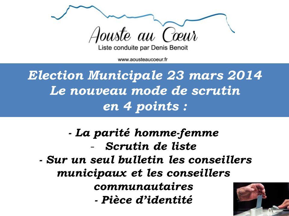 Election Municipale 23 mars 2014 Le nouveau mode de scrutin en 4 points : - La parité homme-femme - Scrutin de liste - Sur un seul bulletin les conseillers municipaux et les conseillers communautaires - Pièce didentité