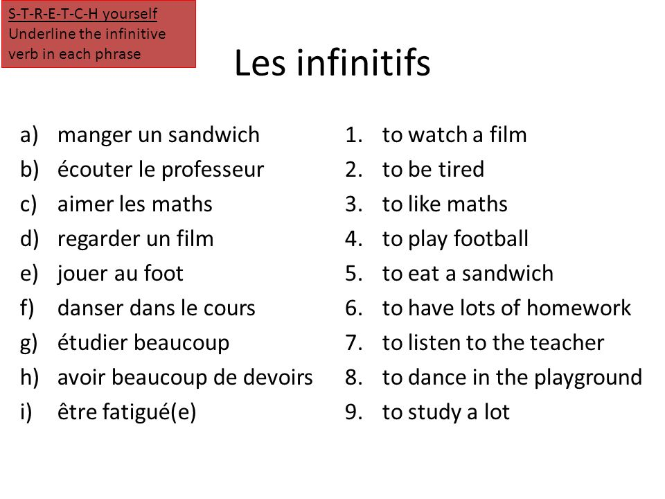 Les infinitifs a)manger un sandwich b)écouter le professeur c)aimer les maths d)regarder un film e)jouer au foot f)danser dans le cours g)étudier beaucoup h)avoir beaucoup de devoirs i)être fatigué(e) 1.to watch a film 2.to be tired 3.to like maths 4.to play football 5.to eat a sandwich 6.to have lots of homework 7.to listen to the teacher 8.to dance in the playground 9.to study a lot S-T-R-E-T-C-H yourself Underline the infinitive verb in each phrase