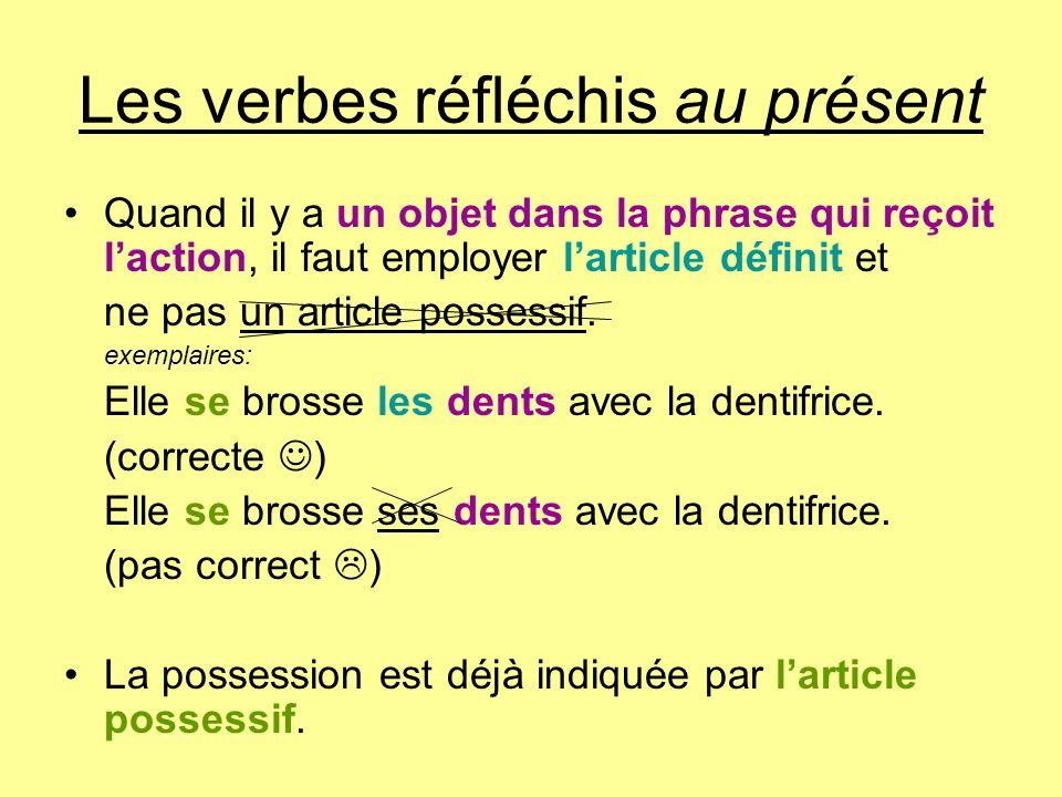 Les verbes réfléchis au présent Quand il y a un objet dans la phrase qui reçoit laction, il faut employer larticle définit et ne pas un article posses