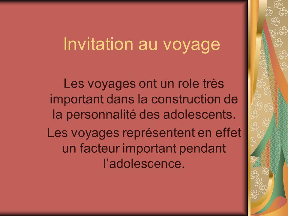 Invitation au voyage Les voyages ont un role très important dans la construction de la personnalité des adolescents. Les voyages représentent en effet