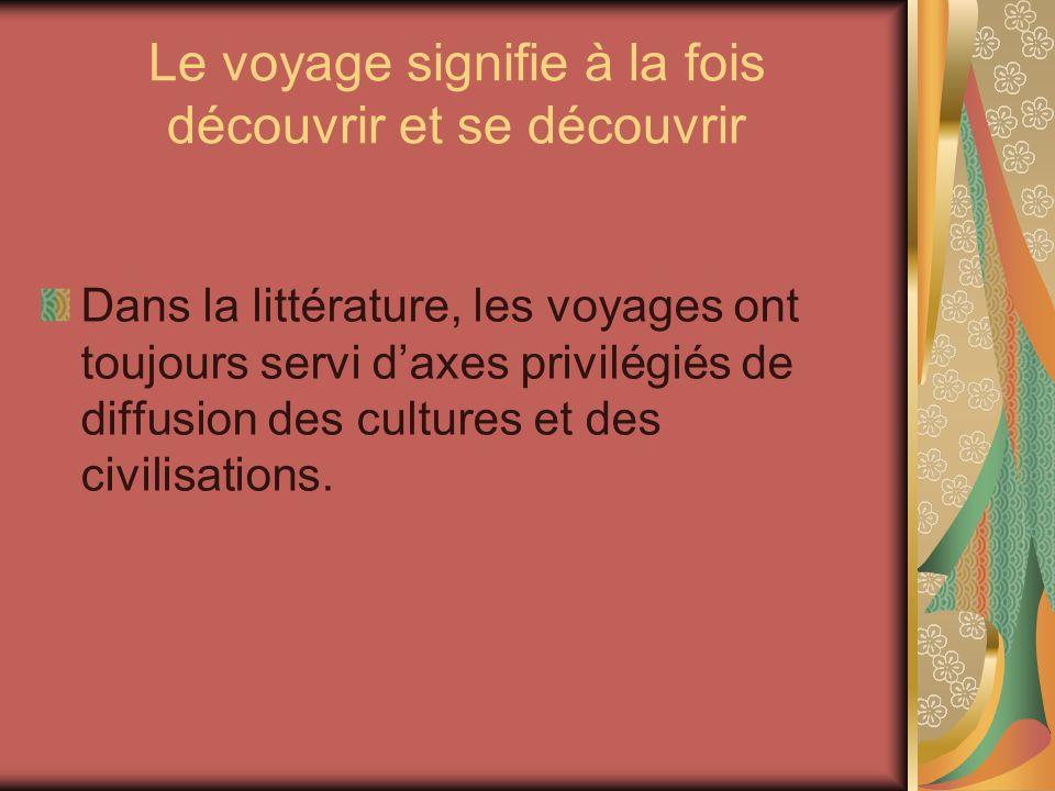 Le voyage signifie à la fois découvrir et se découvrir Dans la littérature, les voyages ont toujours servi daxes privilégiés de diffusion des cultures et des civilisations.