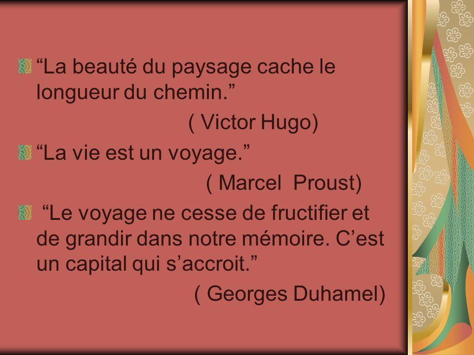 La beauté du paysage cache le longueur du chemin. ( Victor Hugo) La vie est un voyage. ( Marcel Proust) Le voyage ne cesse de fructifier et de grandir