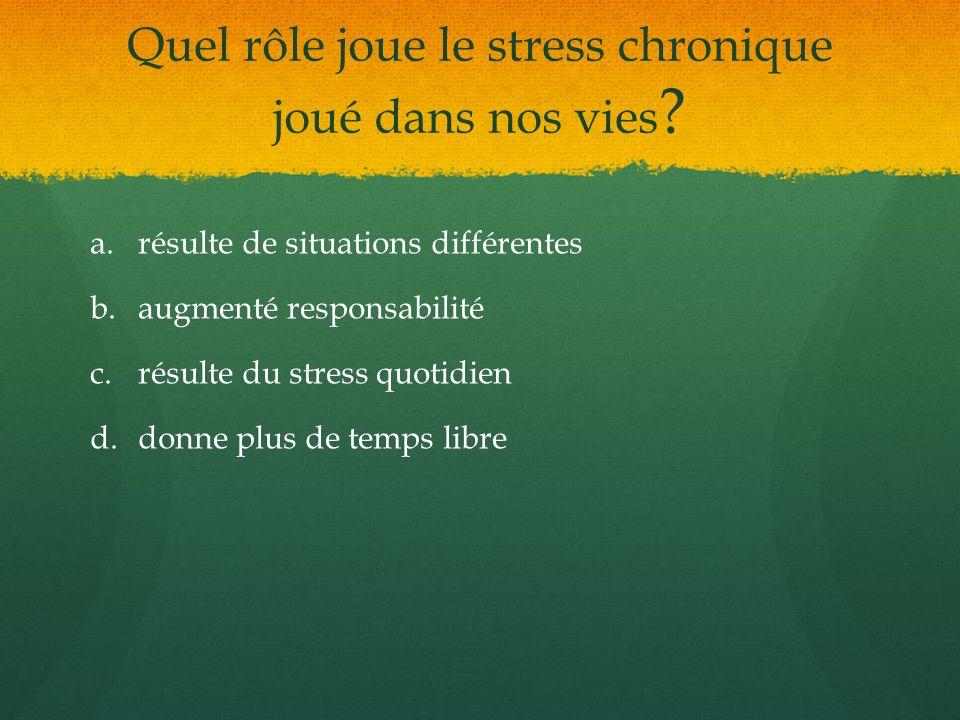 Quel rôle joue le stress chronique joué dans nos vies ? a. a.résulte de situations différentes b. b.augmenté responsabilité c. c.résulte du stress quo