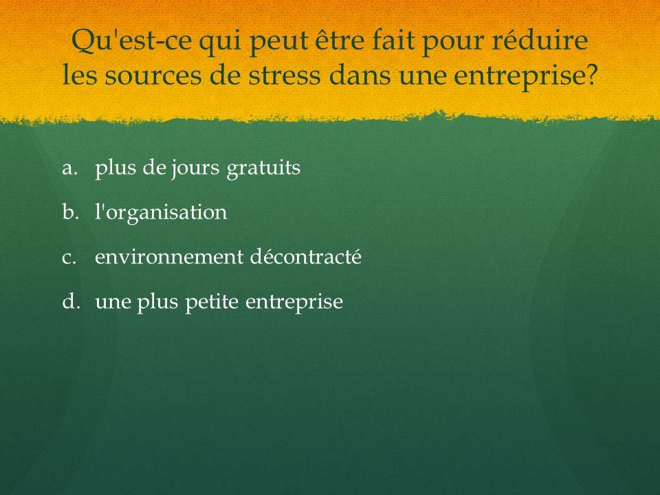 Qu'est-ce qui peut être fait pour réduire les sources de stress dans une entreprise? a. a.plus de jours gratuits b. b.l'organisation c. c.environnemen
