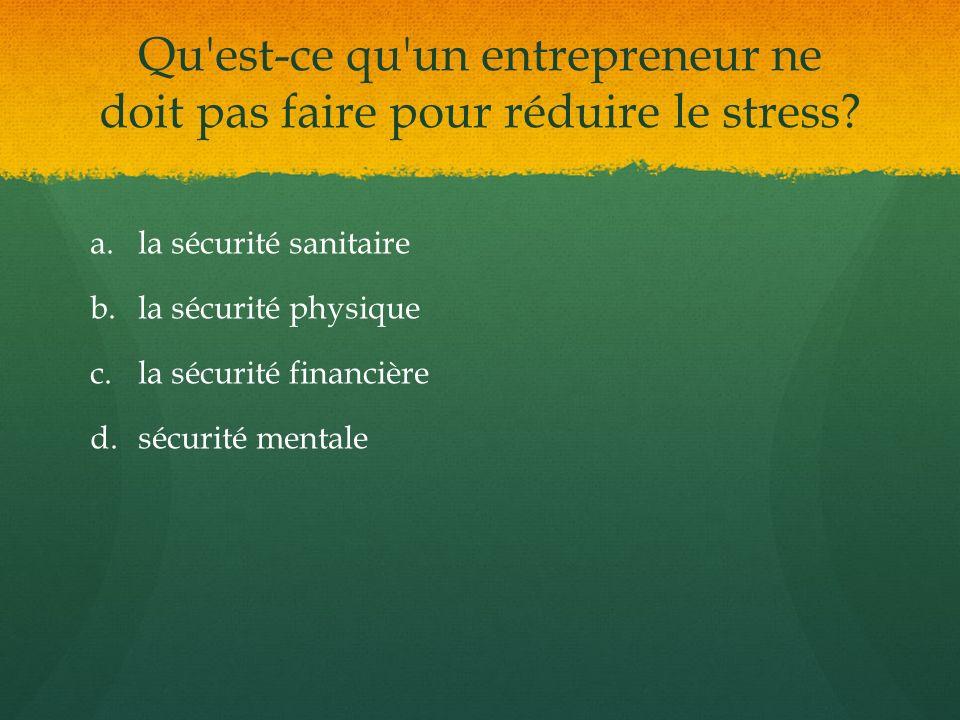 Qu'est-ce qu'un entrepreneur ne doit pas faire pour réduire le stress? a. a.la sécurité sanitaire b. b.la sécurité physique c. c.la sécurité financièr