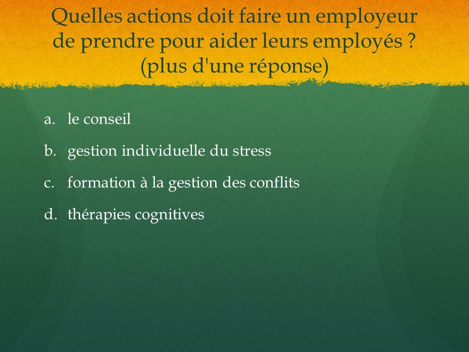 Quelles actions doit faire un employeur de prendre pour aider leurs employés ? (plus d'une réponse) a. a.le conseil b. b.gestion individuelle du stres