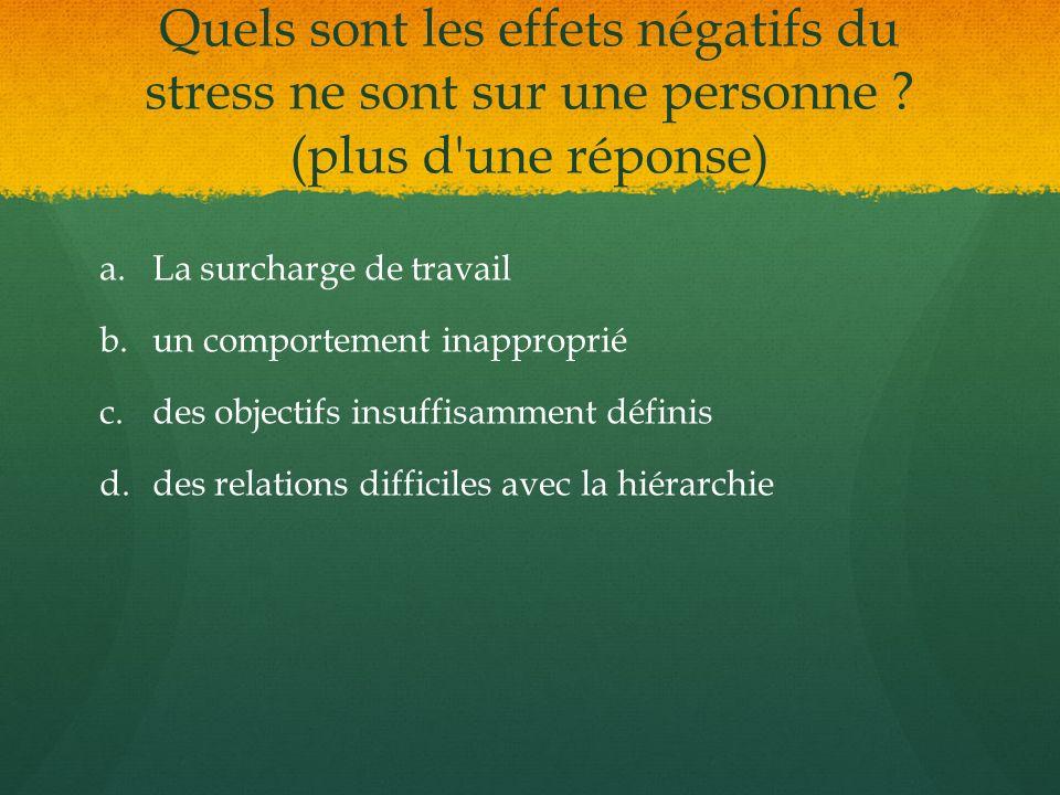 Quels sont les effets négatifs du stress ne sont sur une personne ? (plus d'une réponse) a. a.La surcharge de travail b. b.un comportement inapproprié
