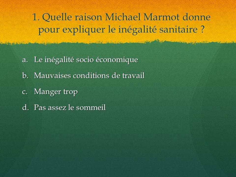 1. Quelle raison Michael Marmot donne pour expliquer le inégalité sanitaire ? a.Le inégalité socio économique b.Mauvaises conditions de travail c.Mang
