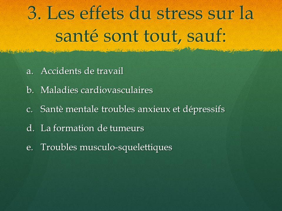 3. Les effets du stress sur la santé sont tout, sauf: a.Accidents de travail b.Maladies cardiovasculaires c.Santè mentale troubles anxieux et dépressi