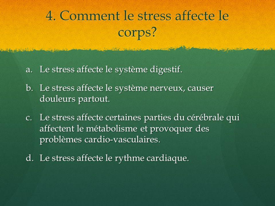 4. Comment le stress affecte le corps? a.Le stress affecte le système digestif. b.Le stress affecte le système nerveux, causer douleurs partout. c.Le