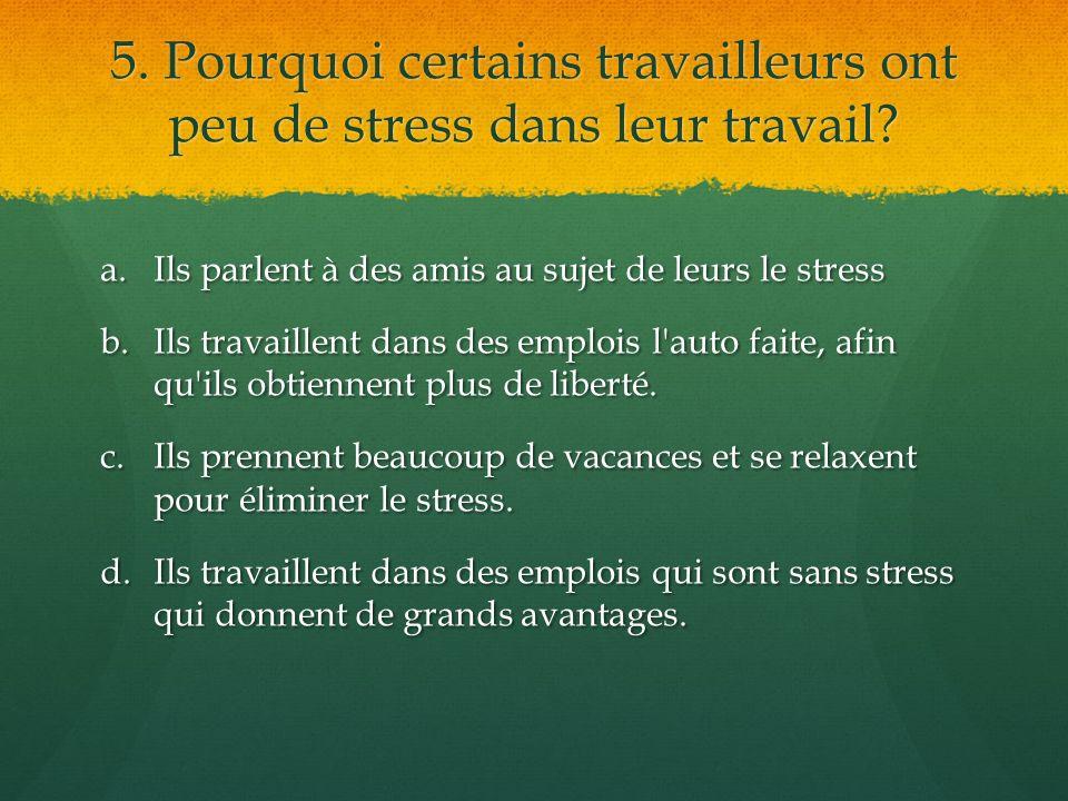 5. Pourquoi certains travailleurs ont peu de stress dans leur travail? a.Ils parlent à des amis au sujet de leurs le stress b.Ils travaillent dans des