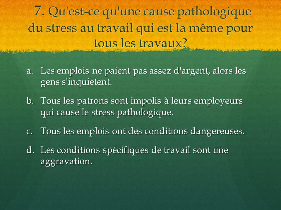 7. Qu'est-ce qu'une cause pathologique du stress au travail qui est la même pour tous les travaux? 7. Qu'est-ce qu'une cause pathologique du stress au